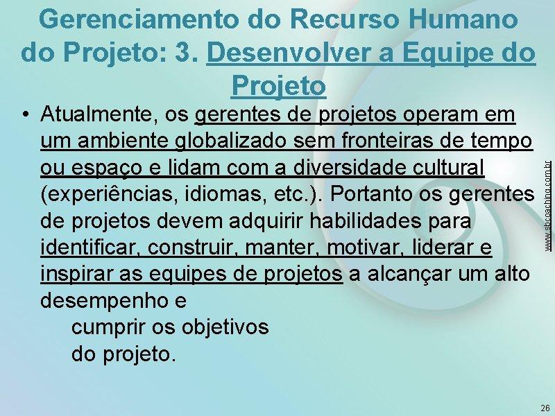 • Atualmente, os gerentes de projetos operam em um ambiente globalizado sem fronteiras