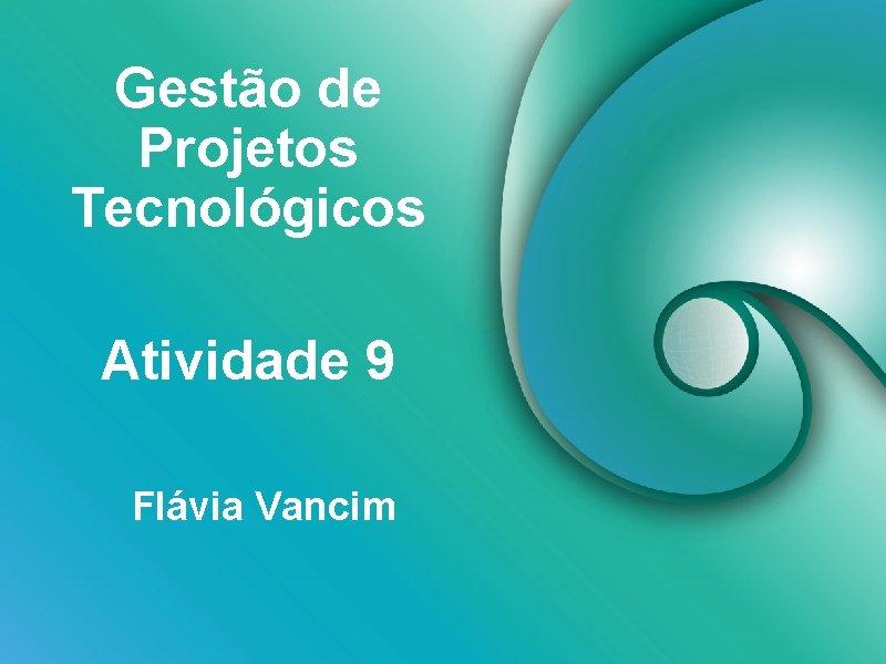 Gestão de Projetos Tecnológicos Atividade 9 Flávia Vancim