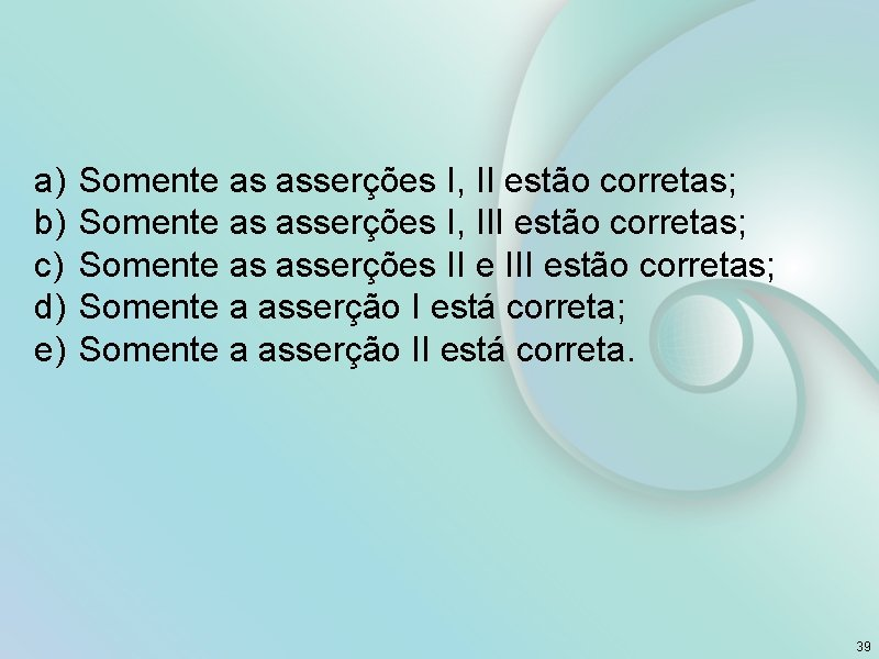 a) b) c) d) e) Somente as asserções I, II estão corretas; Somente as