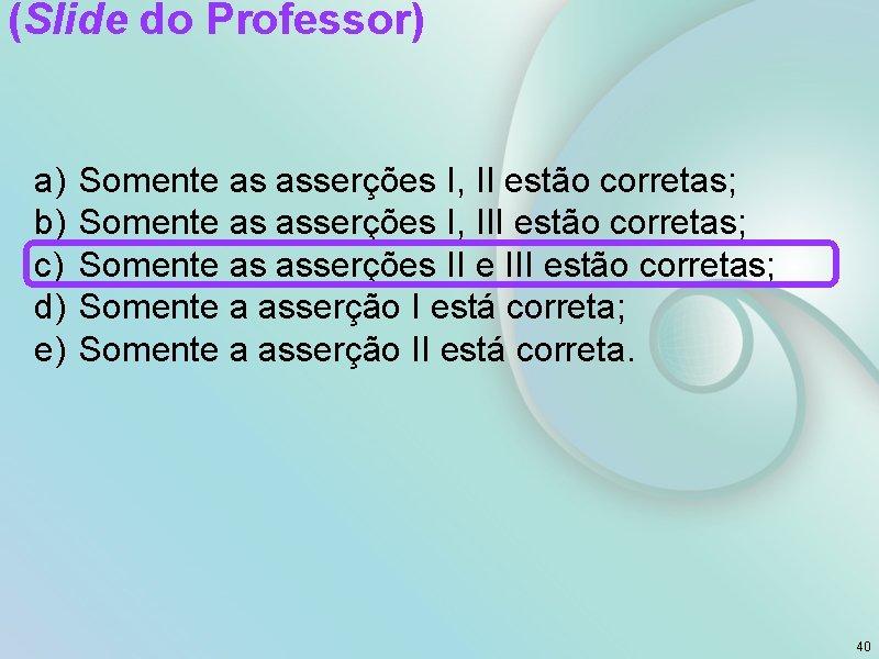 (Slide do Professor) a) b) c) d) e) Somente as asserções I, II estão