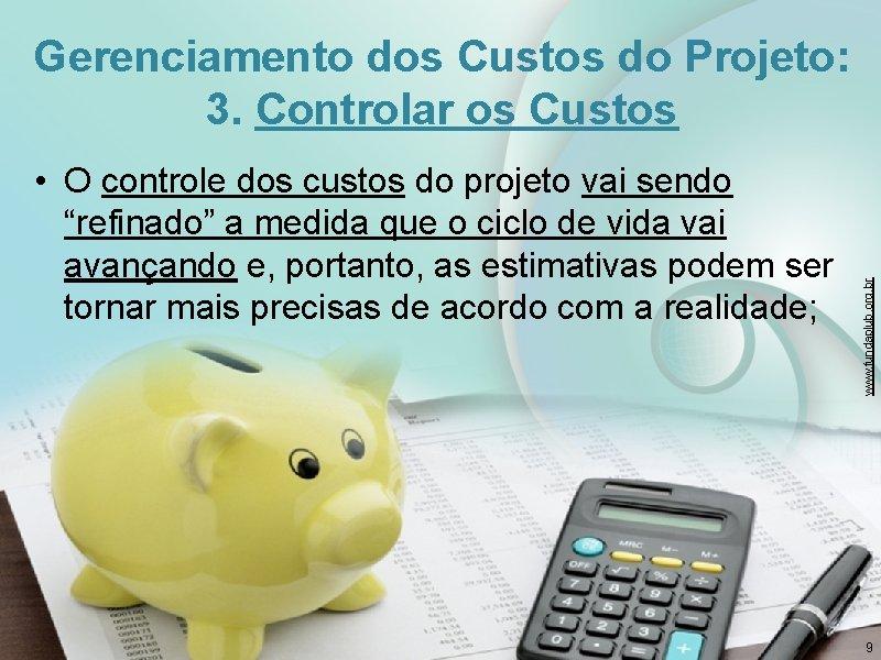 "• O controle dos custos do projeto vai sendo ""refinado"" a medida que"