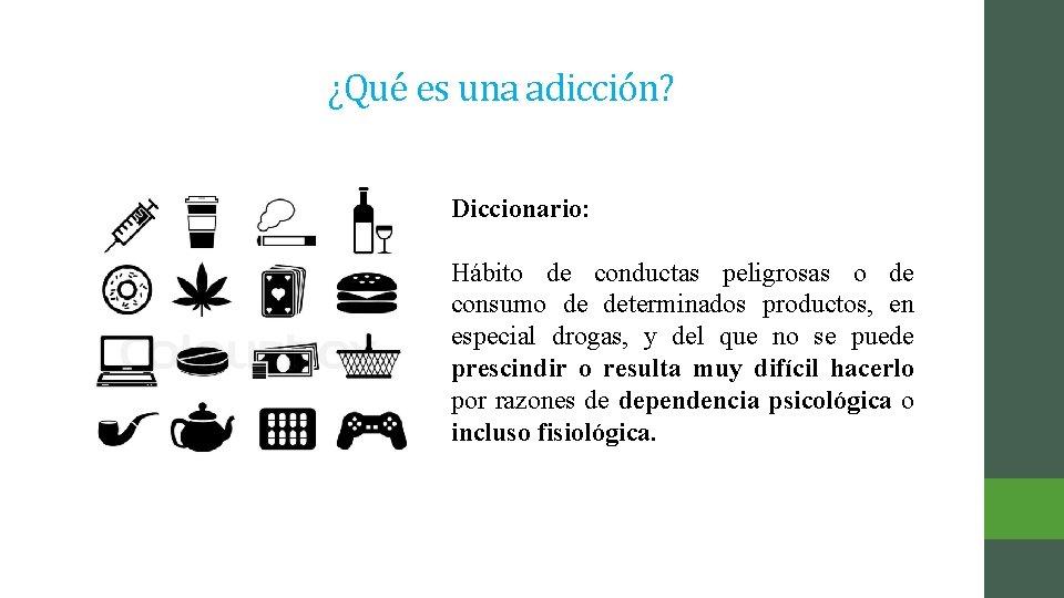 ¿Qué es una adicción? Diccionario: Hábito de conductas peligrosas o de consumo de determinados