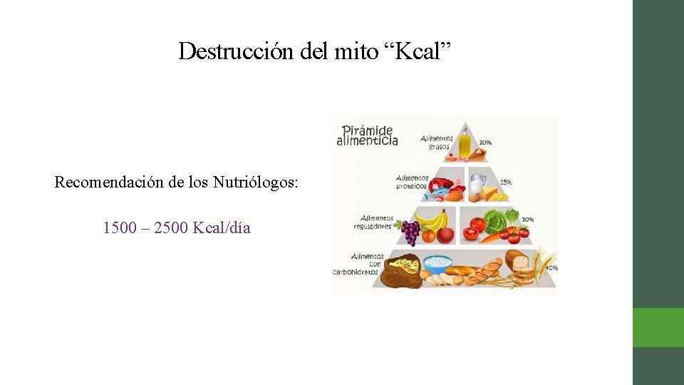 """Destrucción del mito """"Kcal"""" Recomendación de los Nutriólogos: 1500 – 2500 Kcal/día"""