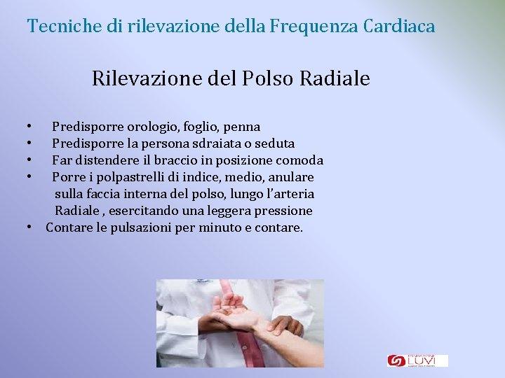 Tecniche di rilevazione della Frequenza Cardiaca Rilevazione del Polso Radiale Predisporre orologio, foglio, penna