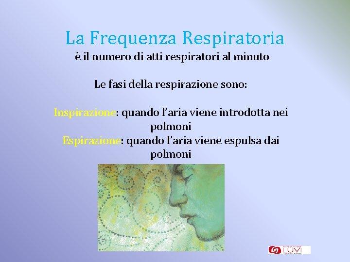 La Frequenza Respiratoria è il numero di atti respiratori al minuto Le fasi della