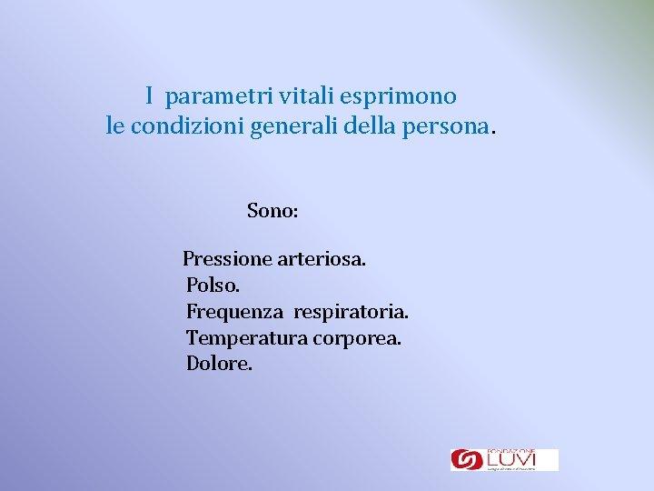 I parametri vitali esprimono le condizioni generali della persona. Sono: Pressione arteriosa. Polso. Frequenza