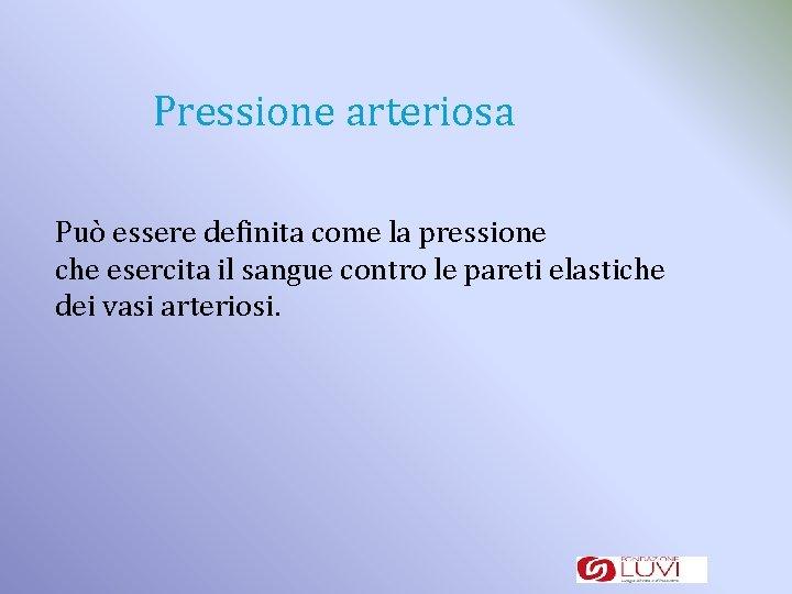 Pressione arteriosa Può essere definita come la pressione che esercita il sangue contro le