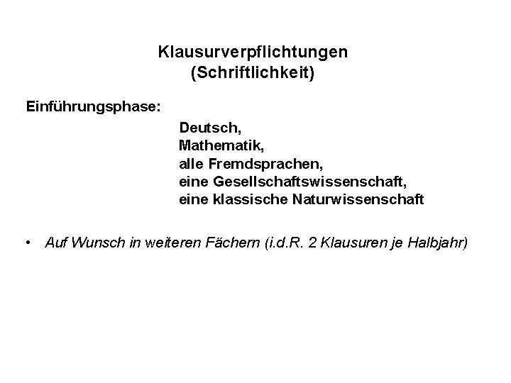 Klausurverpflichtungen (Schriftlichkeit) Einführungsphase: Deutsch, Mathematik, alle Fremdsprachen, eine Gesellschaftswissenschaft, eine klassische Naturwissenschaft • Auf