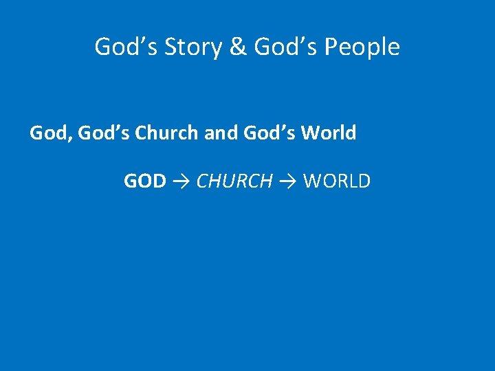 God's Story & God's People God, God's Church and God's World GOD → CHURCH