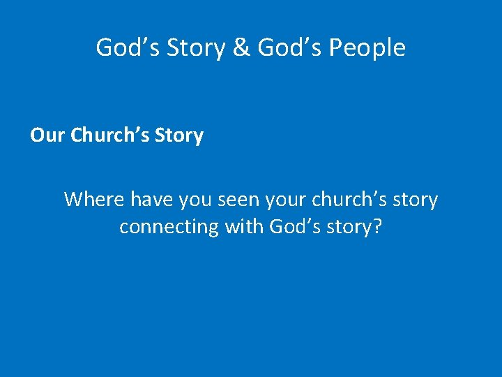 God's Story & God's People Our Church's Story Where have you seen your church's