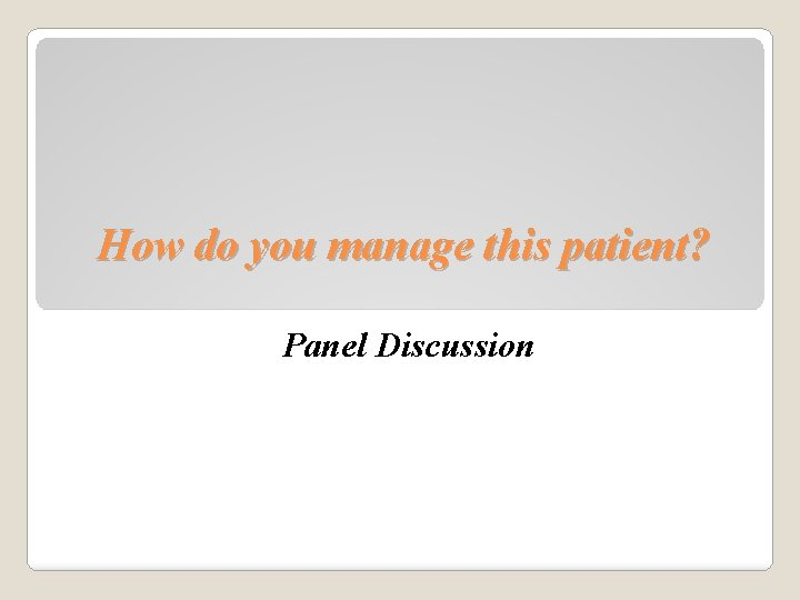 How do you manage this patient? Panel Discussion