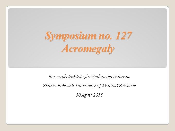 Symposium no. 127 Acromegaly Research Institute for Endocrine Sciences Shahid Beheshti University of Medical