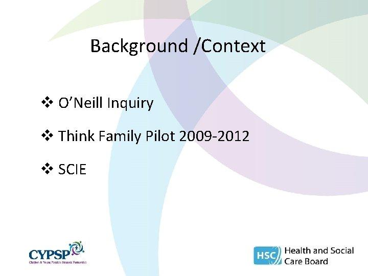 Background /Context v O'Neill Inquiry v Think Family Pilot 2009 -2012 v SCIE