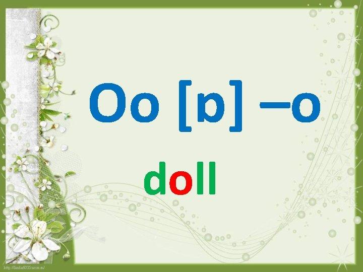 Oo [ɒ] –o doll