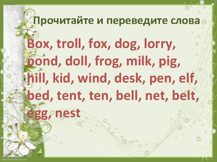 Прочитайте и переведите слова Box, troll, fox, dog, lorry, pond, doll, frog, milk, pig,