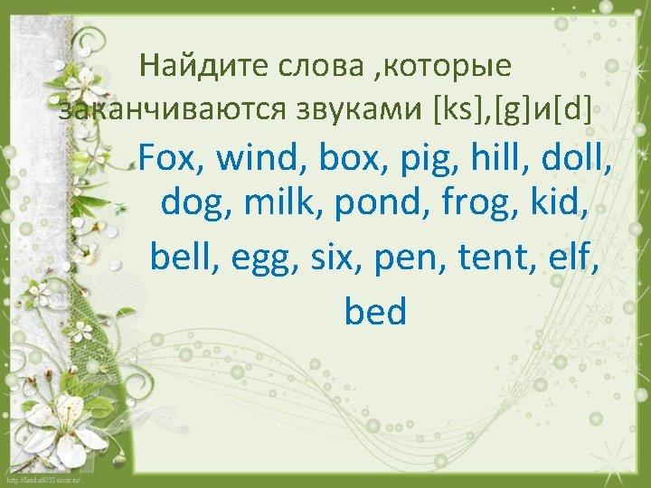 Найдите слова , которые заканчиваются звуками [ks], [g]и[d] Fox, wind, box, pig, hill, dog,