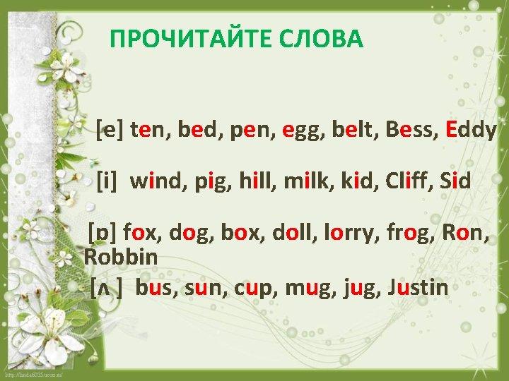 ПРОЧИТАЙТЕ СЛОВА [e] ten, bed, pen, egg, belt, Bess, Eddy [i] wind, pig, hill,