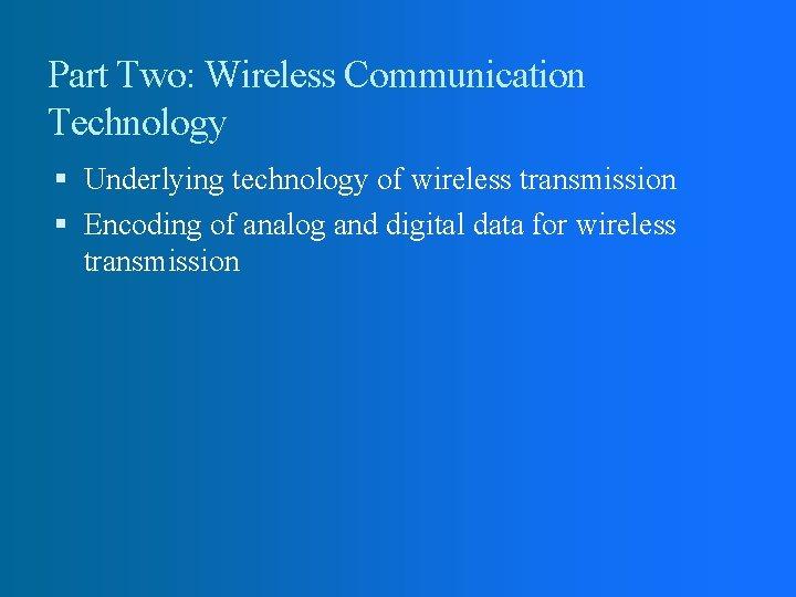 Part Two: Wireless Communication Technology Underlying technology of wireless transmission Encoding of analog and