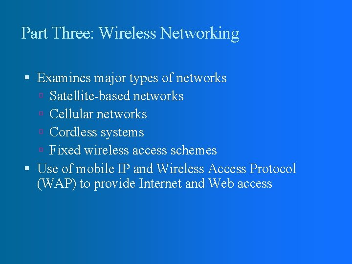 Part Three: Wireless Networking Examines major types of networks Satellite-based networks Cellular networks Cordless