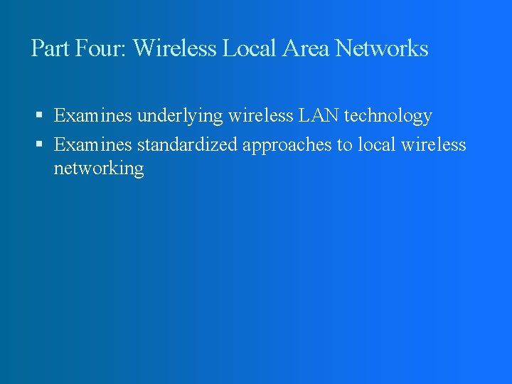 Part Four: Wireless Local Area Networks Examines underlying wireless LAN technology Examines standardized approaches