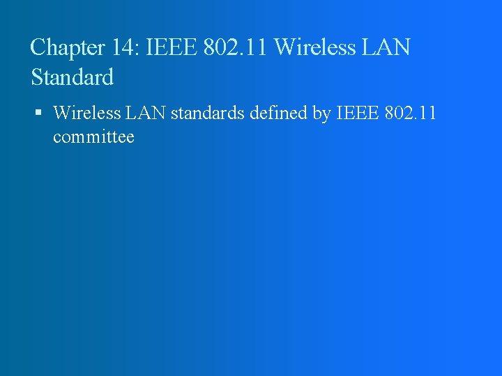 Chapter 14: IEEE 802. 11 Wireless LAN Standard Wireless LAN standards defined by IEEE
