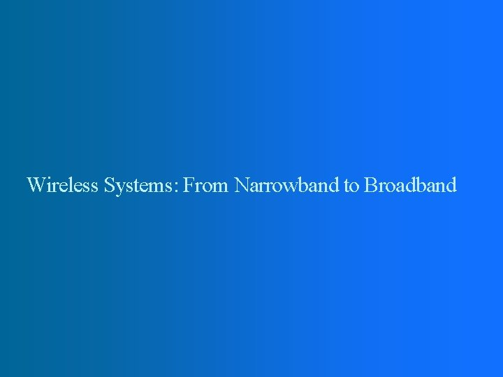 Wireless Systems: From Narrowband to Broadband