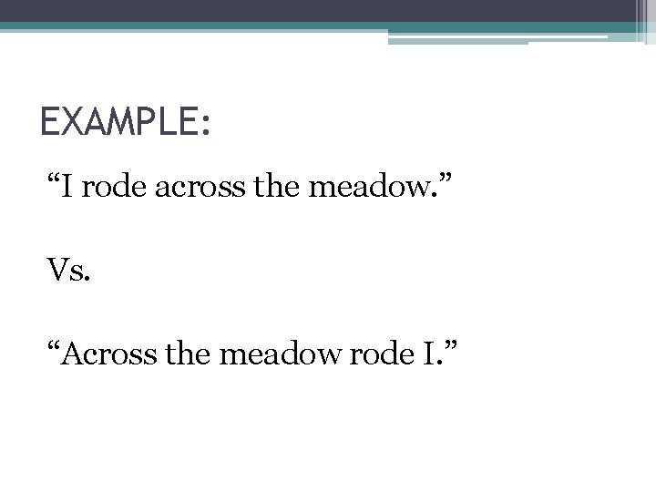 """EXAMPLE: """"I rode across the meadow. """" Vs. """"Across the meadow rode I. """""""