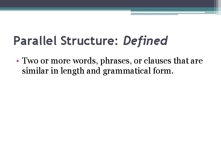 Parallel Structure: Defined • Two or more words, phrases, or clauses that are similar