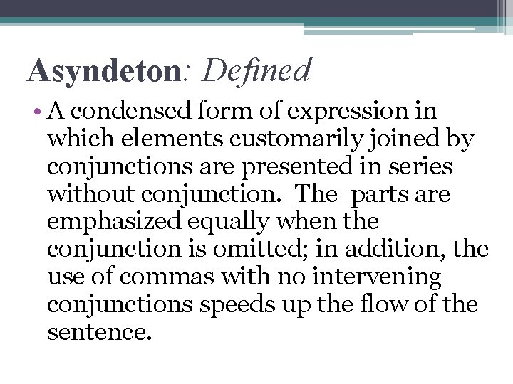 Asyndeton: Defined • A condensed form of expression in which elements customarily joined by