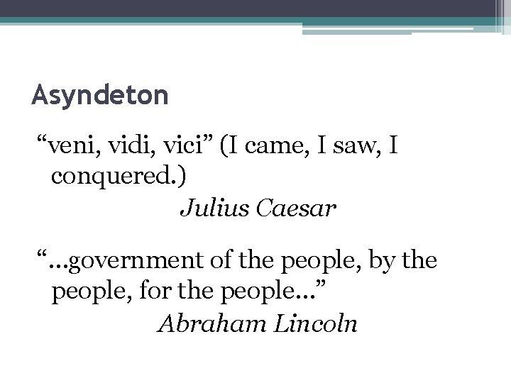 "Asyndeton ""veni, vidi, vici"" (I came, I saw, I conquered. ) Julius Caesar ""…government"