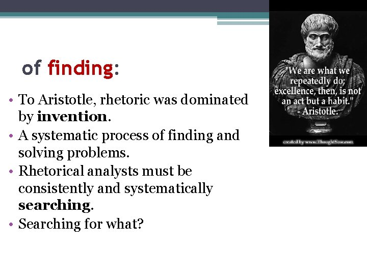 of finding: • To Aristotle, rhetoric was dominated by invention. • A systematic process