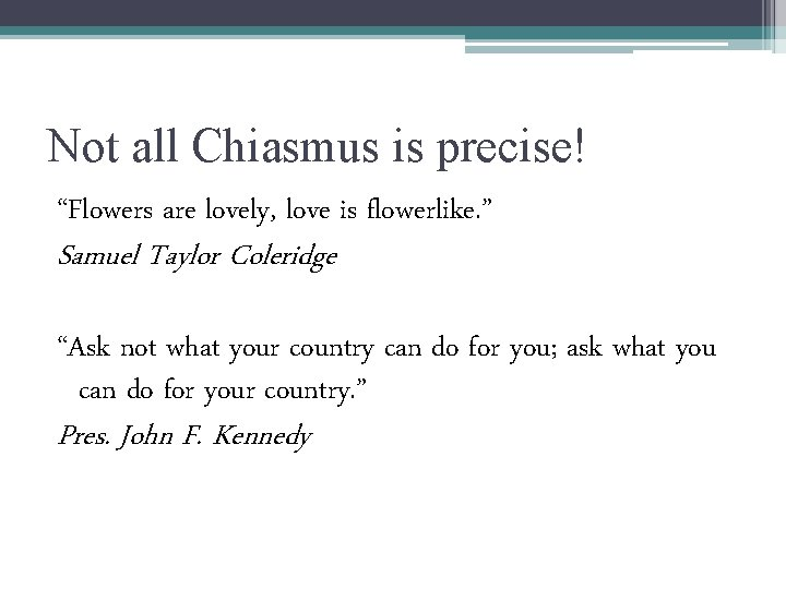 """Not all Chiasmus is precise! """"Flowers are lovely, love is flowerlike. """" Samuel Taylor"""