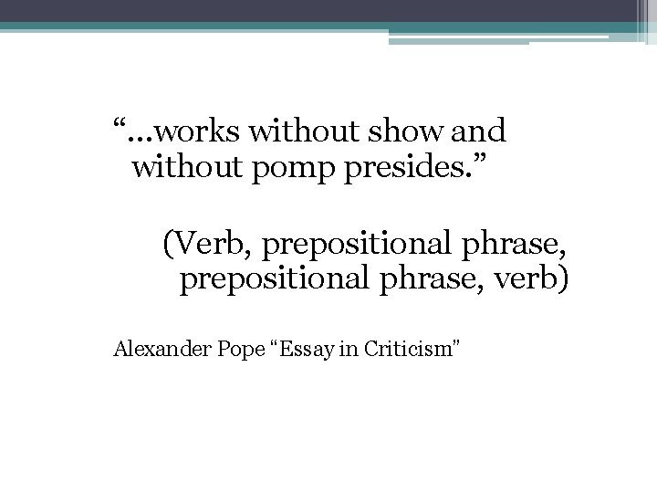 """""""…works without show and without pomp presides. """" (Verb, prepositional phrase, verb) Alexander Pope"""