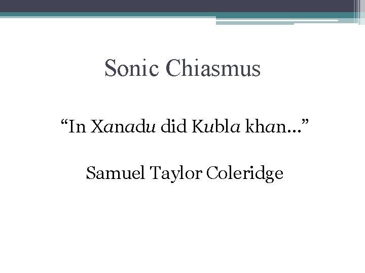 "Sonic Chiasmus ""In Xanadu did Kubla khan…"" Samuel Taylor Coleridge"