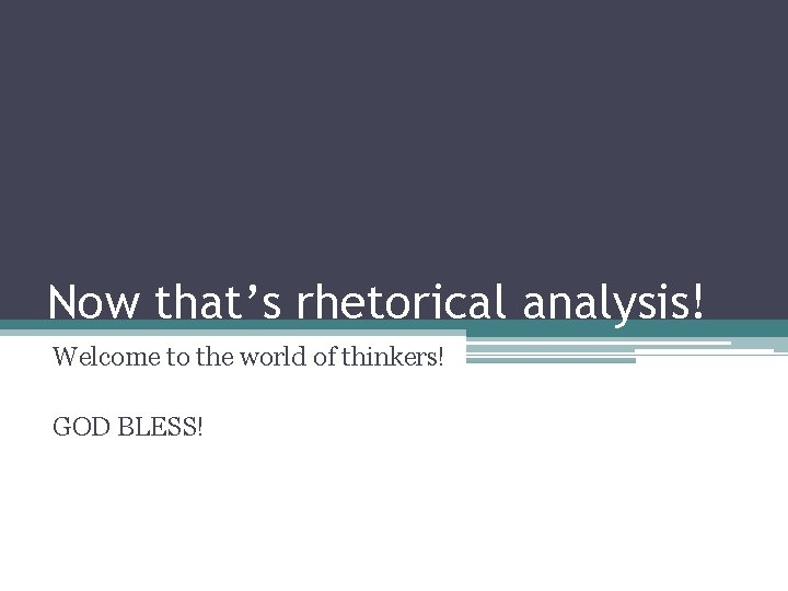 Now that's rhetorical analysis! Welcome to the world of thinkers! GOD BLESS!