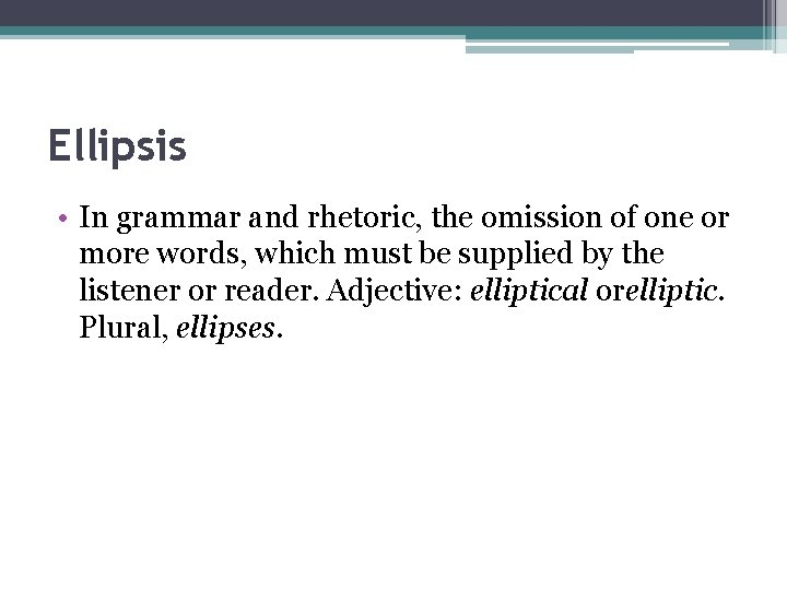 Ellipsis • In grammar and rhetoric, the omission of one or more words, which