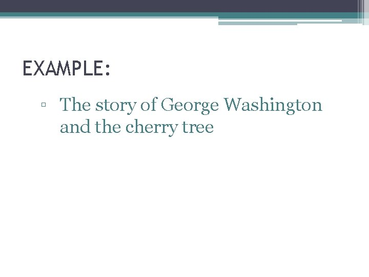 EXAMPLE: ▫ The story of George Washington and the cherry tree