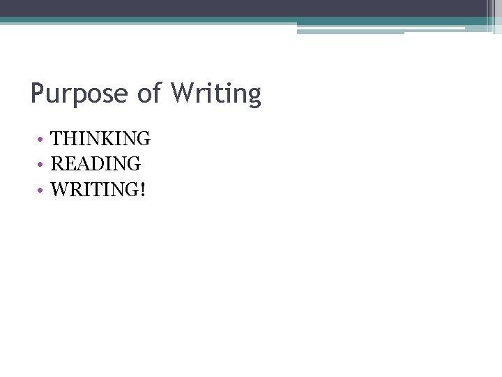 Purpose of Writing • THINKING • READING • WRITING!