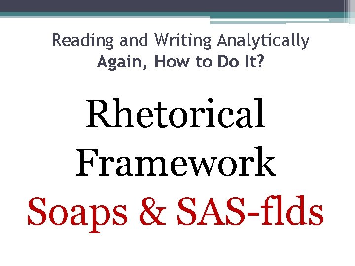 Reading and Writing Analytically Again, How to Do It? Rhetorical Framework Soaps & SAS-flds
