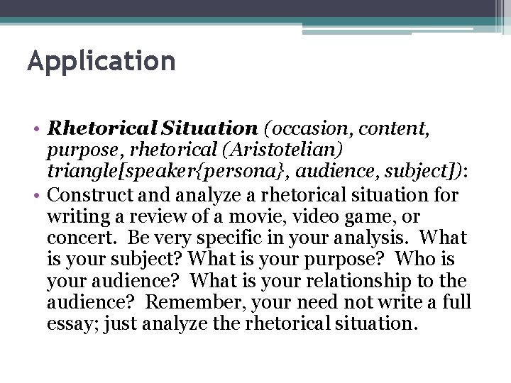 Application • Rhetorical Situation (occasion, content, purpose, rhetorical (Aristotelian) triangle[speaker{persona}, audience, subject]): • Construct