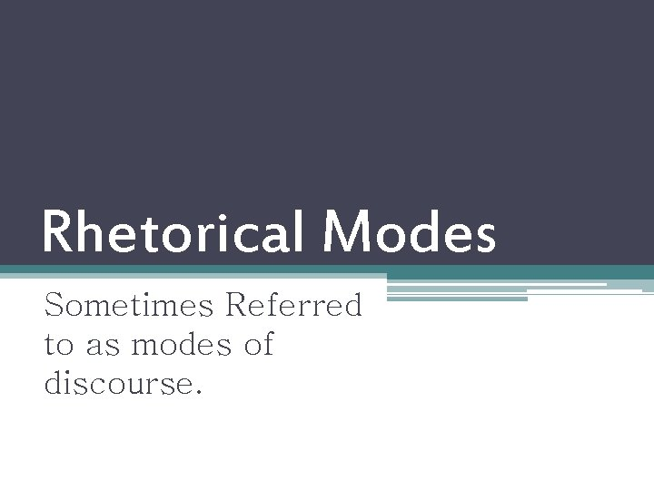 Rhetorical Modes Sometimes Referred to as modes of discourse.