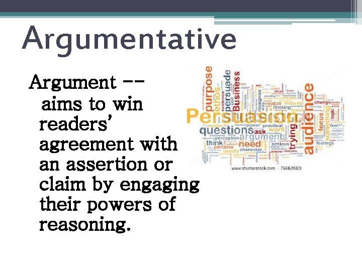 Argumentative Argument -aims to win readers' agreement with an assertion or claim by engaging