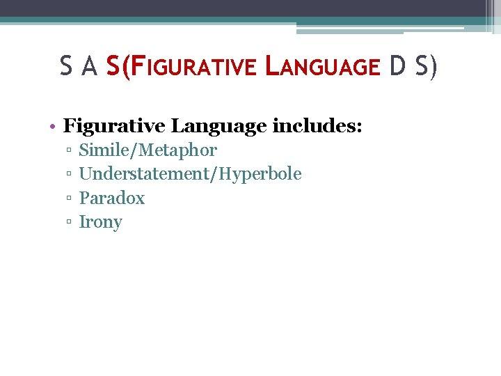 S A S(FIGURATIVE LANGUAGE D S) • Figurative Language includes: ▫ ▫ Simile/Metaphor Understatement/Hyperbole