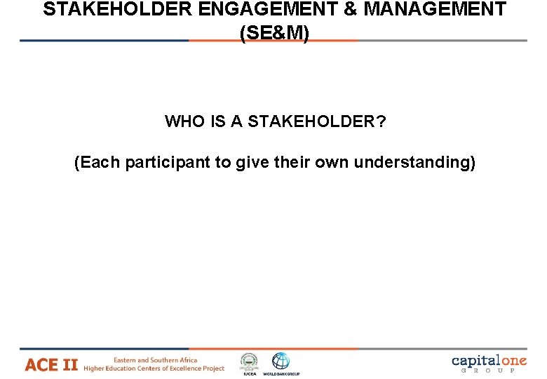STAKEHOLDER ENGAGEMENT & MANAGEMENT (SE&M) WHO IS A STAKEHOLDER? (Each participant to give their