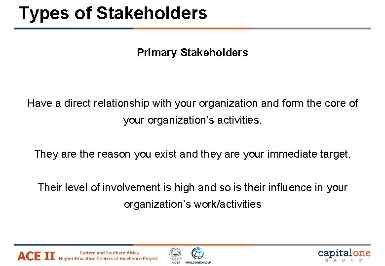 Types of Stakeholders Primary Stakeholders Have a direct relationship with your organization and form
