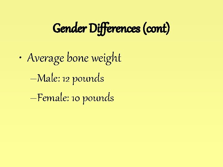 Gender Differences (cont) • Average bone weight –Male: 12 pounds –Female: 10 pounds