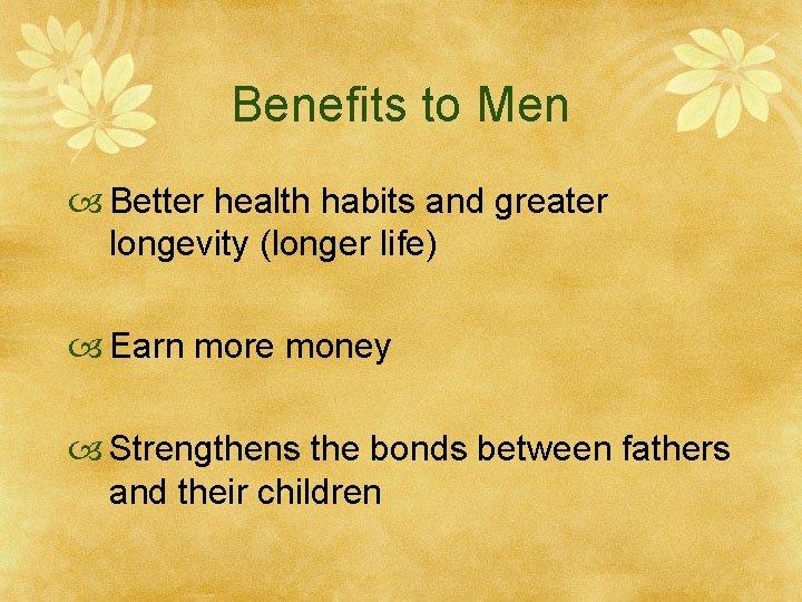 Benefits to Men Better health habits and greater longevity (longer life) Earn more money