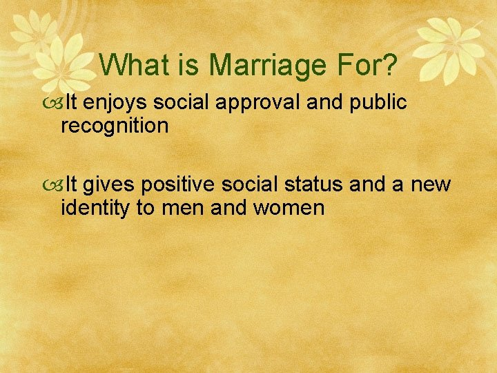 What is Marriage For? It enjoys social approval and public recognition It gives positive