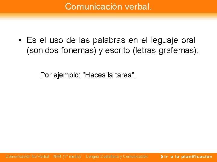 Comunicación verbal. • Es el uso de las palabras en el leguaje oral (sonidos-fonemas)