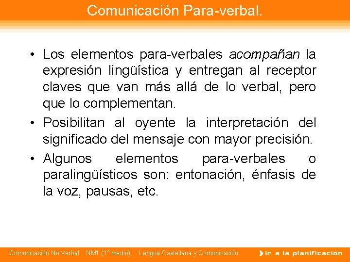 Comunicación Para-verbal. • Los elementos para-verbales acompañan la expresión lingüística y entregan al receptor